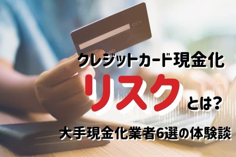 《体験談は参考程度に!》クレジットカード現金化のリスクとは?《大手現金化業者6選!》