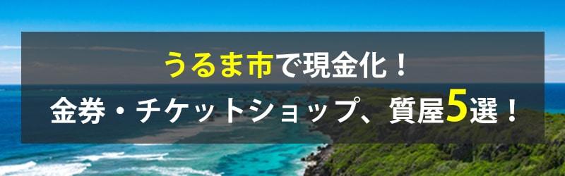 うるま市で現金化!うるま市の金券・チケットショップ、質屋5選!