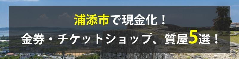 浦添市で現金化!浦添市の金券・チケットショップ、質屋5選!