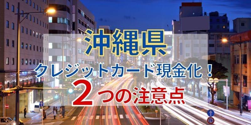 沖縄県でクレジットカード現金化!2つの注意点