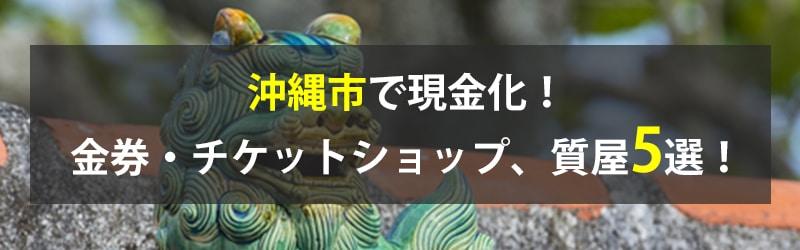 沖縄市で現金化!沖縄市の金券・チケットショップ、質屋5選!