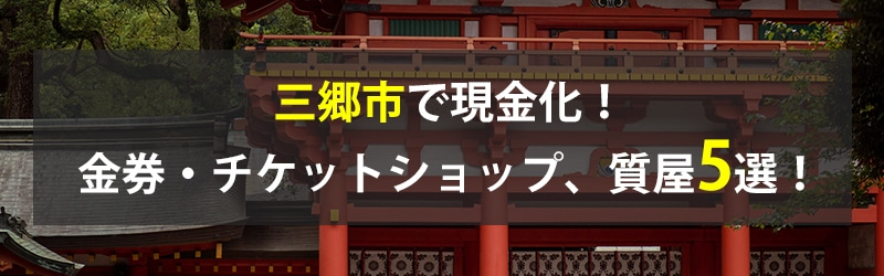 三郷市で現金化!三郷市の金券・チケットショップ、質屋5選!