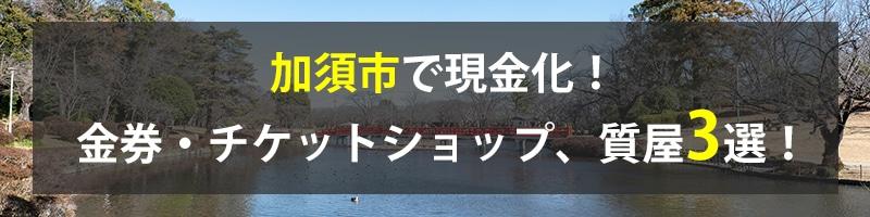 加須市で現金化!加須市の金券・チケットショップ、質屋3選!