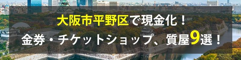 大阪市平野区で現金化!大阪市平野区の金券・チケットショップ、質屋9選!