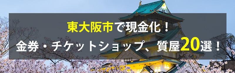 東大阪市で現金化!東大阪市の金券・チケットショップ、質屋20選!