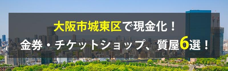大阪市城東区で現金化!大阪市城東区の金券・チケットショップ、質屋6選!