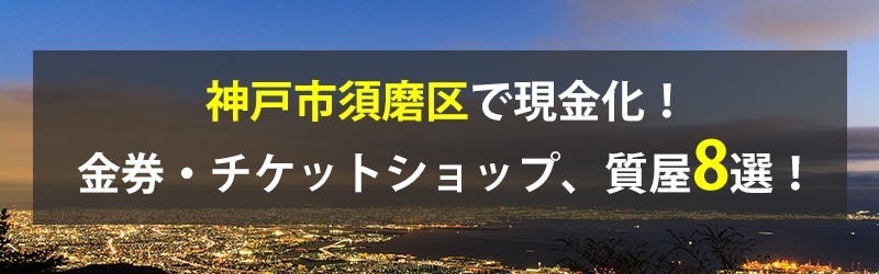 神戸市須磨区で現金化!神戸市須磨区の金券・チケットショップ、質屋8選!