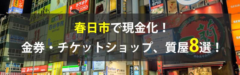 春日市で現金化!春日市の金券・チケットショップ、質屋8選!