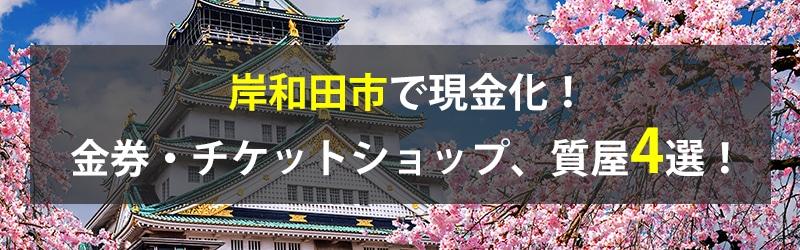 岸和田市で現金化!岸和田市の金券・チケットショップ、質屋4選!