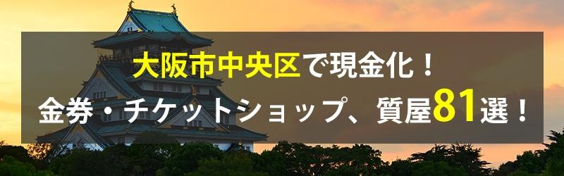 大阪市中央区で現金化!大阪市中央区の金券・チケットショップ、質屋81選!