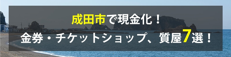 成田市で現金化!成田市の金券・チケットショップ、質屋7選!
