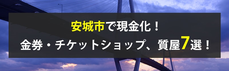 安城市で現金化!安城市の金券・チケットショップ、質屋7選!