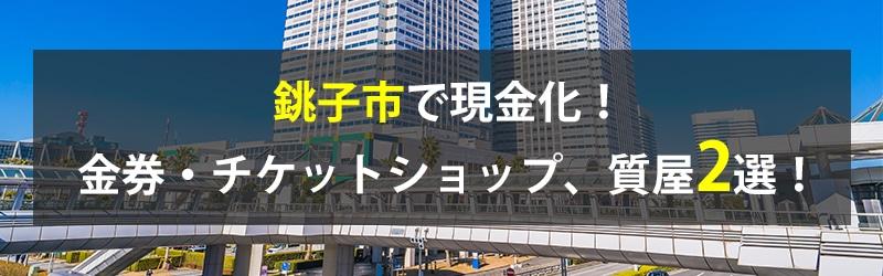 銚子市で現金化!銚子市の金券・チケットショップ、質屋2選!