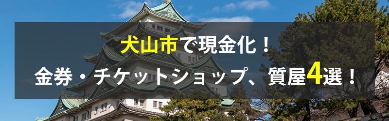 犬山市で現金化!犬山市の金券・チケットショップ、質屋4選!