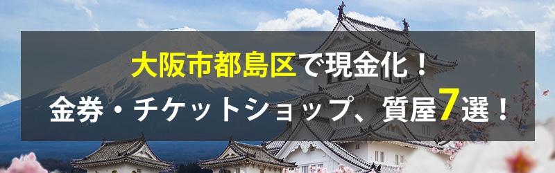 大阪市都島区で現金化!大阪市都島区の金券・チケットショップ、質屋7選!