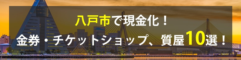 八戸市で現金化!八戸市の金券・チケットショップ、質屋10選!