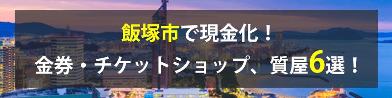 飯塚市で現金化!飯塚市の金券・チケットショップ、質屋6選!