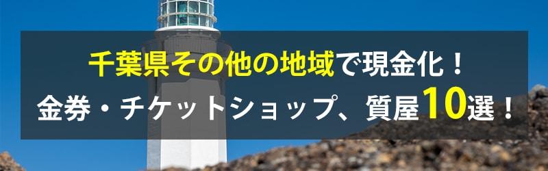 千葉県その他の地域で現金化!千葉県その他の地域の金券・チケットショップ、質屋10選!