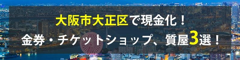 大阪市大正区で現金化!大阪市大正区の金券・チケットショップ、質屋3選!