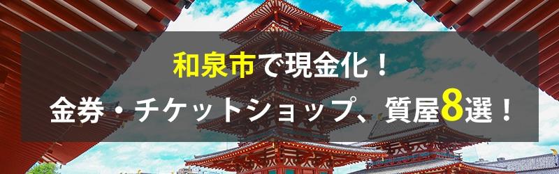 和泉市で現金化!和泉市の金券・チケットショップ、質屋8選!