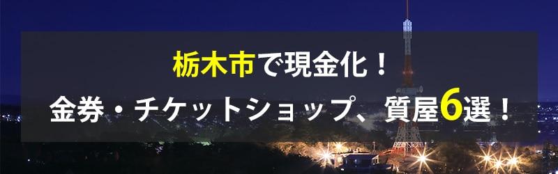 栃木市で現金化!栃木市の金券・チケットショップ、質屋6選!