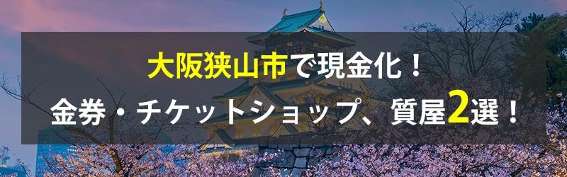 大阪狭山市で現金化!大阪狭山市の金券・チケットショップ、質屋2選!
