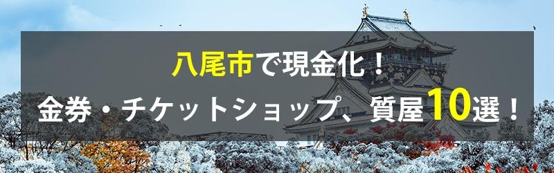 八尾市で現金化!八尾市の金券・チケットショップ、質屋10選!