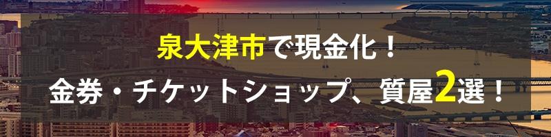 泉大津市で現金化!泉大津市の金券・チケットショップ、質屋2選!