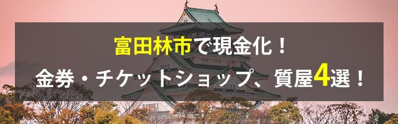 富田林市で現金化!富田林市の金券・チケットショップ、質屋4選!