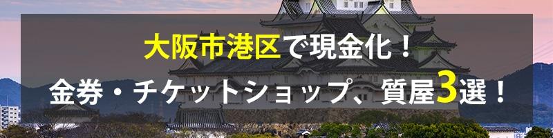 大阪市港区で現金化!大阪市港区の金券・チケットショップ、質屋3選!