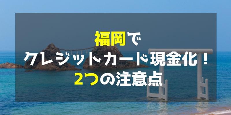 福岡でクレジットカード現金化!2つの注意点