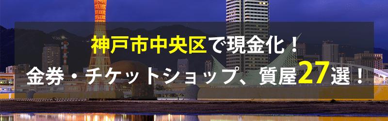 神戸市中央区で現金化!神戸市中央区の金券・チケットショップ、質屋27選!