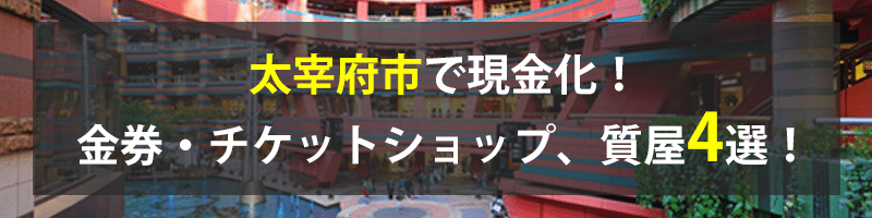 太宰府市で現金化!太宰府市の金券・チケットショップ、質屋4選!