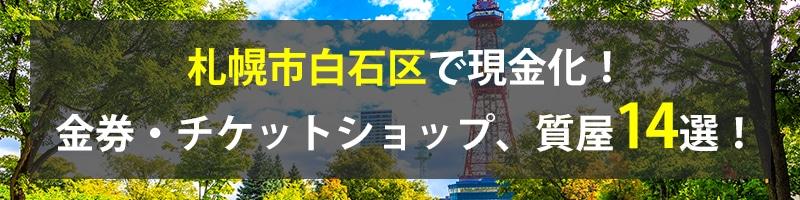 札幌市白石区で現金化!札幌市白石区の金券・チケットショップ、質屋14選!