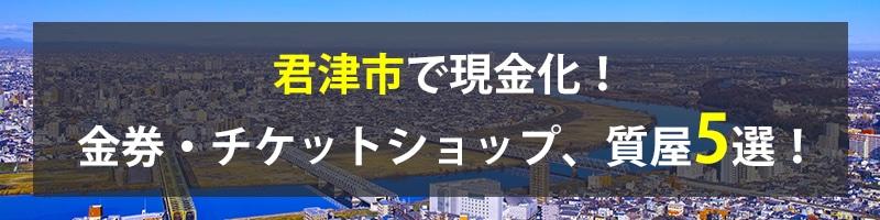 君津市で現金化!君津市の金券・チケットショップ、質屋5選!
