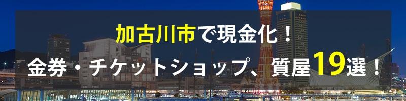 加古川市で現金化!加古川市の金券・チケットショップ、質屋19選!