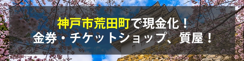 神戸市荒田町で現金化!神戸市荒田町の金券・チケットショップ、質屋!
