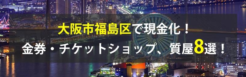 大阪市福島区で現金化!大阪市福島区の金券・チケットショップ、質屋8選!