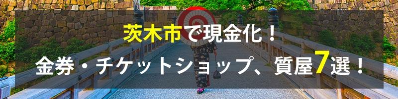 茨木市で現金化!茨木市の金券・チケットショップ、質屋7選!