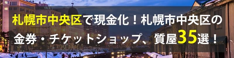 札幌市中央区で現金化!札幌市中央区の金券・チケットショップ、質屋35選!