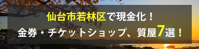 仙台市若林区で現金化!仙台市若林区の金券・チケットショップ、質屋7選!