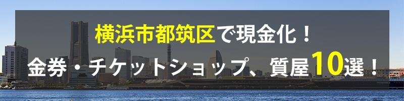 横浜市都筑区で現金化!横浜市都筑区の金券・チケットショップ、質屋10選!