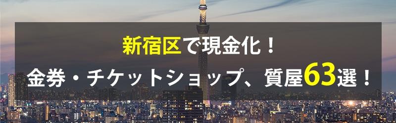 新宿区で現金化!新宿区の金券・チケットショップ、質屋63選!