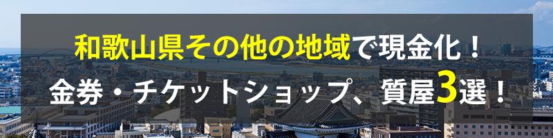 和歌山県その他の地域で現金化!和歌山県その他の地域の金券・チケットショップ、質屋3選!