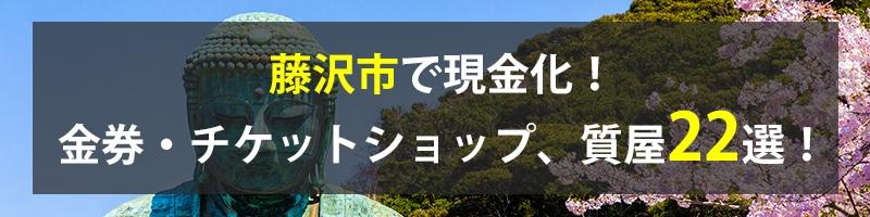 藤沢市で現金化!藤沢市の金券・チケットショップ、質屋22選!