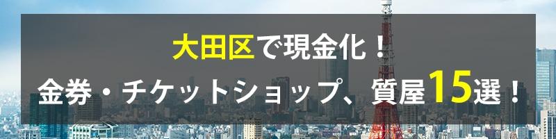 大田区で現金化!大田区の金券・チケットショップ、質屋15選!