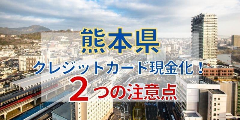 熊本県でクレジットカード現金化!2つの注意点