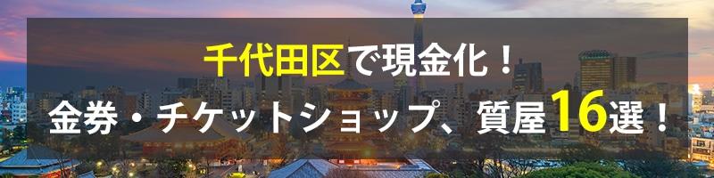 千代田区で現金化!千代田区の金券・チケットショップ、質屋16選!