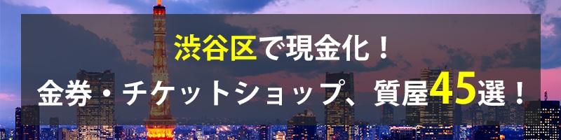 渋谷区で現金化!渋谷区の金券・チケットショップ、質屋45選!