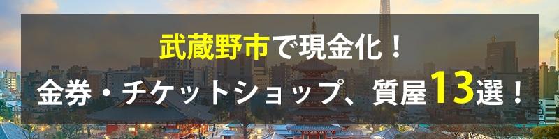 武蔵野市で現金化!武蔵野市の金券・チケットショップ、質屋13選!
